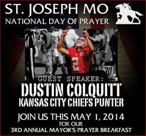 Mayor's National Day of Prayer Breakfast featuring Chiefs punter Dustin Colquitt:   Thursday May 1, 2014  Civic Arena, St. Joseph, Mo  http://stjoendp.com/